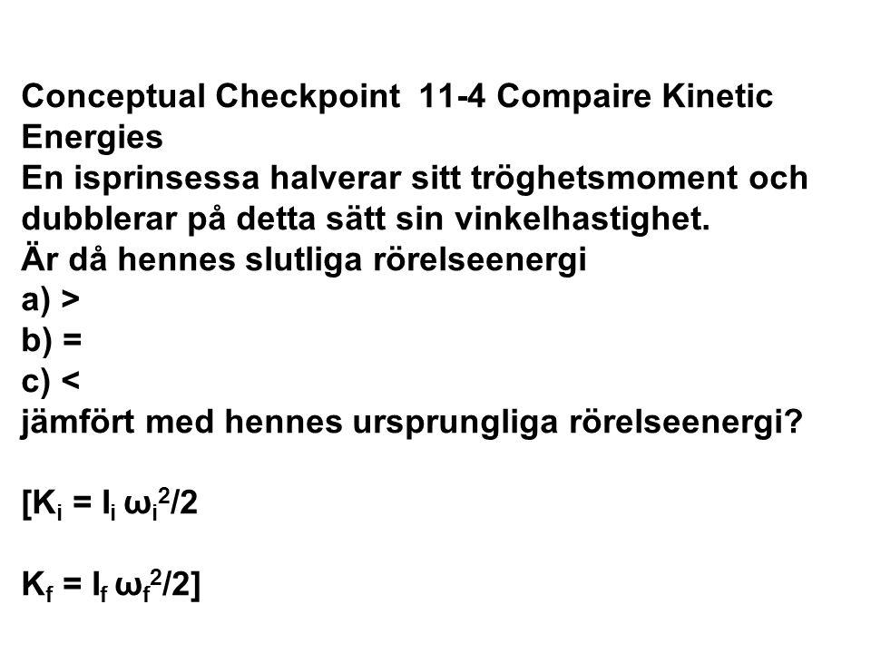 Conceptual Checkpoint 11-4 Compaire Kinetic Energies En isprinsessa halverar sitt tröghetsmoment och dubblerar på detta sätt sin vinkelhastighet. Är då hennes slutliga rörelseenergi a) > b) = c) < jämfört med hennes ursprungliga rörelseenergi [Ki = Ii ωi2/2 Kf = If ωf2/2]